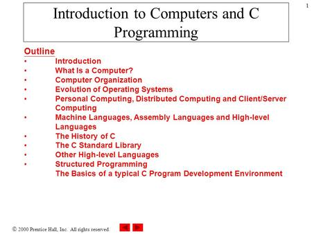  2000 Prentice Hall, Inc. All rights reserved. 1 Introduction to Computers and C Programming Outline Introduction What Is a Computer? Computer Organization.