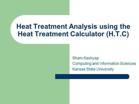 Heat Treatment Analysis using the Heat Treatment Calculator (H.T.C) Sham Kashyap Computing and Information Sciences Kansas State University.