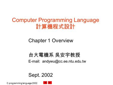 C programming language 2002. Computer Programming Language 計算機程式設計 Chapter 1 Overview 台大電機系 吳安宇教授   Sept. 2002.