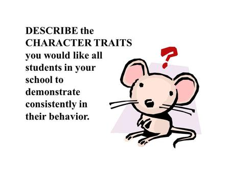 DESCRIBE the CHARACTER TRAITS you would like all students in your school to demonstrate consistently in their behavior.