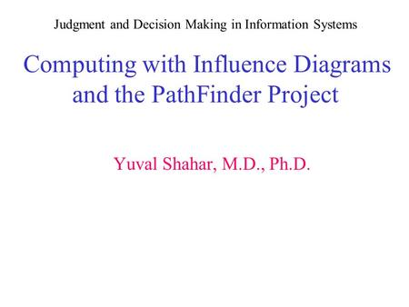 Judgment and Decision Making in Information Systems Computing with Influence Diagrams and the PathFinder Project Yuval Shahar, M.D., Ph.D.