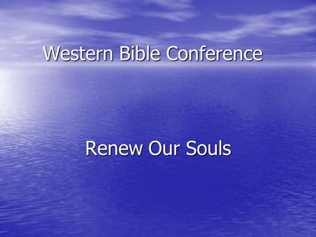 "Western Bible Conference Renew Our Souls. Sunday's Theme: Renewed Mind A disposition which guides all of life into the ""ways"" which God reveals A disposition."