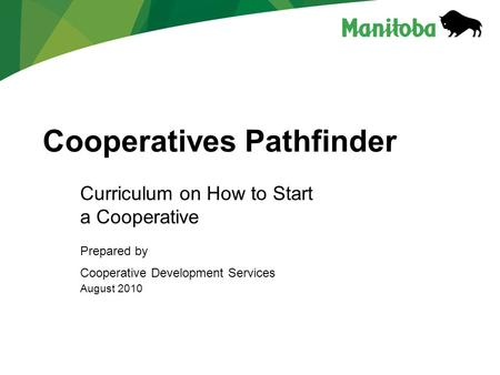 Cooperatives Pathfinder Curriculum on How to Start a Cooperative Prepared by Cooperative Development Services August 2010.