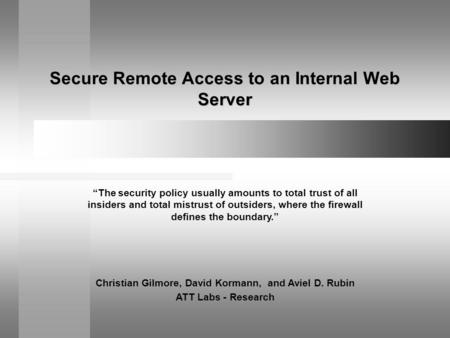 "Secure Remote Access to an Internal Web Server Christian Gilmore, David Kormann, and Aviel D. Rubin ATT Labs - Research ""The security policy usually amounts."