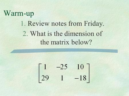 Warm-up 1.Review notes from Friday. 2.What is the dimension of the matrix below?