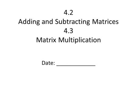 4.2 Adding and Subtracting Matrices 4.3 Matrix Multiplication