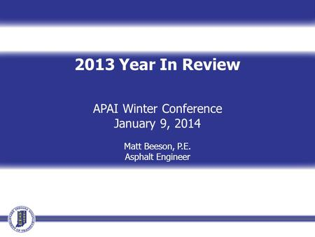 2013 Year In Review APAI Winter Conference January 9, 2014 Matt Beeson, P.E. Asphalt Engineer.