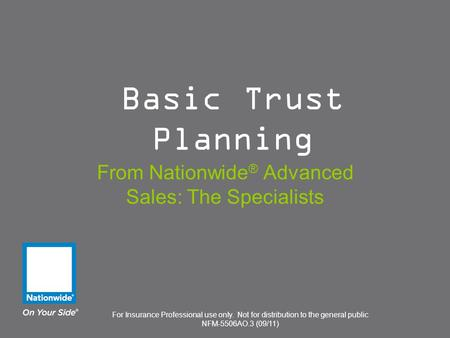For Insurance Professional use only. Not for distribution to the general public NFM-5506AO.3 (09/11) Basic Trust Planning From Nationwide ® Advanced Sales: