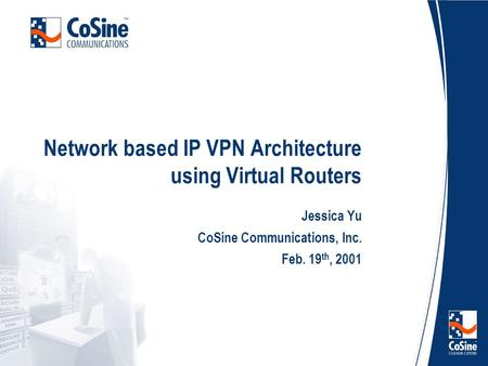 Network based IP VPN Architecture using Virtual Routers Jessica Yu CoSine Communications, Inc. Feb. 19 th, 2001.