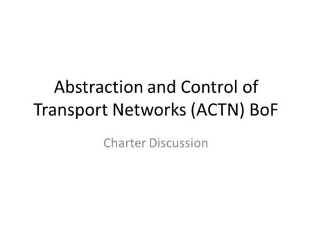 Abstraction and Control of Transport Networks (ACTN) BoF Charter Discussion.