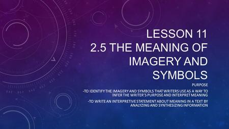 LESSON 11 2.5 THE MEANING OF IMAGERY AND SYMBOLS PURPOSE -TO IDENTIFY THE IMAGERY AND SYMBOLS THAT WRITERS USE AS A WAY TO INFER THE WRITER'S PURPOSE AND.