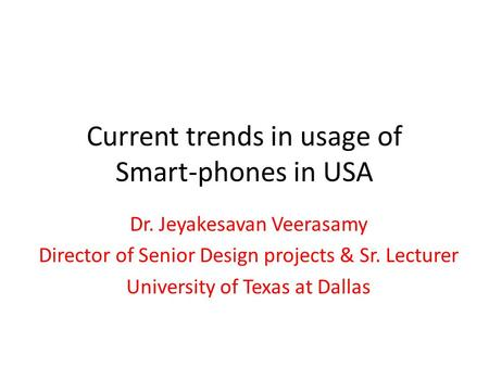 Current trends in usage of Smart-phones in USA Dr. Jeyakesavan Veerasamy Director of Senior Design projects & Sr. Lecturer University of Texas at Dallas.