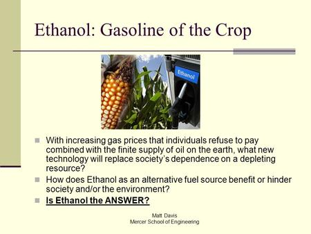 Ethanol: Gasoline of the Crop With increasing gas prices that individuals refuse to pay combined with the finite supply of oil on the earth, what new technology.
