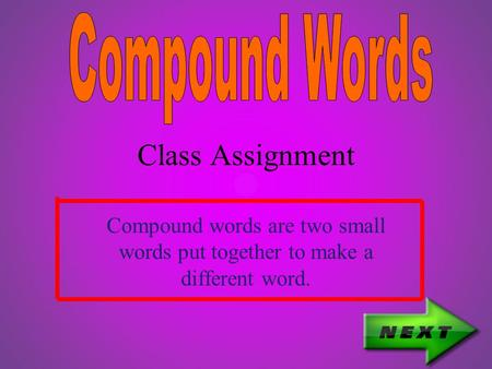 Class Assignment Compound words are two small words put together to make a different word.