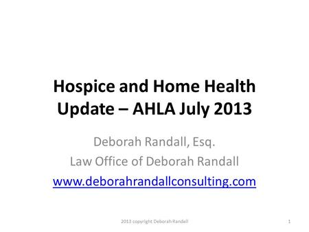Hospice and Home Health Update – AHLA July 2013 Deborah Randall, Esq. Law Office of Deborah Randall www.deborahrandallconsulting.com 12013 copyright Deborah.