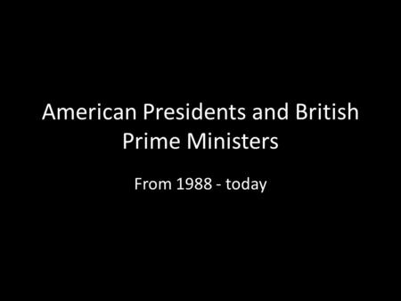 American Presidents and British Prime Ministers From 1988 - today.