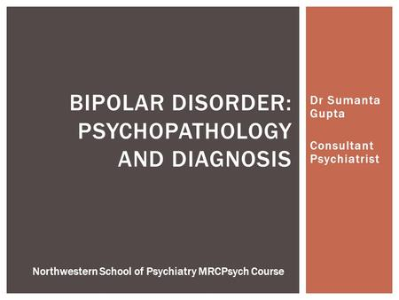 Dr Sumanta Gupta Consultant Psychiatrist BIPOLAR DISORDER: PSYCHOPATHOLOGY AND DIAGNOSIS Northwestern School of Psychiatry MRCPsych Course.