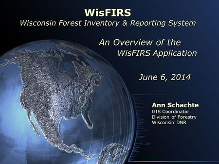WisFIRS Application Ann Schachte GIS Coordinator Division of Forestry Wisconsin DNR WisFIRS Wisconsin Forest Inventory & Reporting System June 6, 2014.