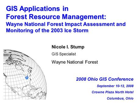 GIS Applications in Forest Resource Management: Wayne National Forest Impact Assessment and Monitoring of the 2003 Ice Storm Nicole I. Stump GIS Specialist.