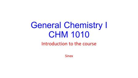 General Chemistry I CHM 1010 Introduction to the course Sinex.