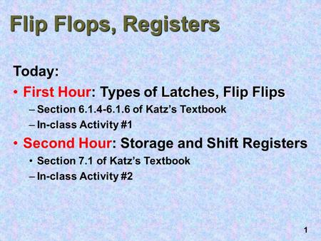 1 Flip Flops, Registers Today: Latches, Flip FlipsFirst Hour: Types of Latches, Flip Flips –Section 6.1.4-6.1.6 of Katz's Textbook –In-class Activity #1.