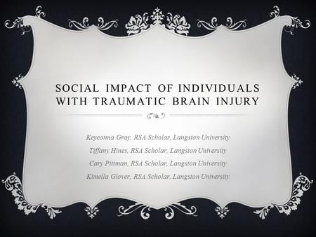 SOCIAL IMPACT OF INDIVIDUALS WITH TRAUMATIC BRAIN INJURY Keyeonna Gray, RSA Scholar, Langston University Tiffany Hines, RSA Scholar, Langston University.