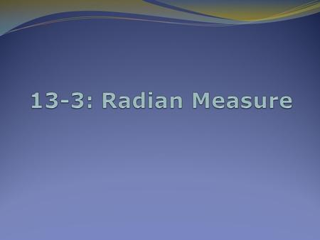 13-3: Radian Measure Radian Measure There are 360º in a circle The circumference of a circle = 2r. So if the radius of a circle were 1, then there a.