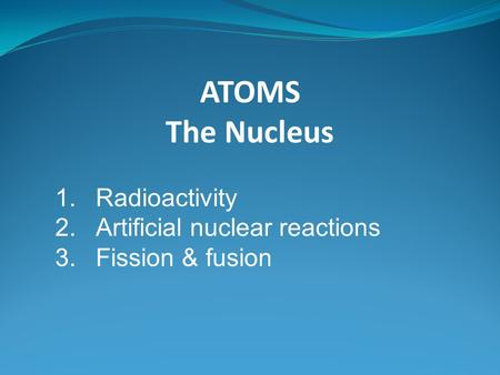 ATOMS The Nucleus 1.Radioactivity 2.Artificial nuclear reactions 3.Fission & fusion.