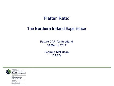 Flatter Rate: The Northern Ireland Experience Future CAP for Scotland 16 March 2011 Seamus McErlean DARD.