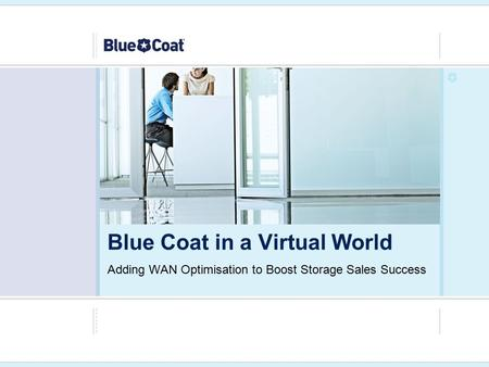 Adding WAN Optimisation to Boost Storage Sales Success Blue Coat in a Virtual World.