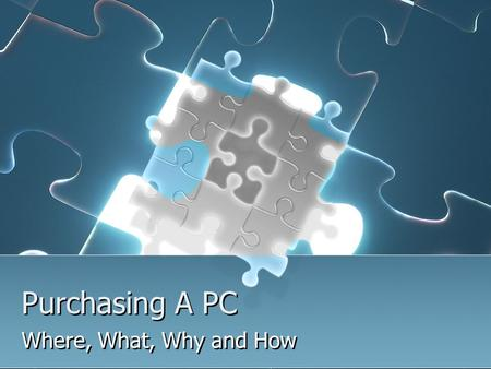 Purchasing A PC Where, What, Why and How. Where can you learn More? Hardware Support Course #10-150-133 Involves maintaining, upgrading and repairing.
