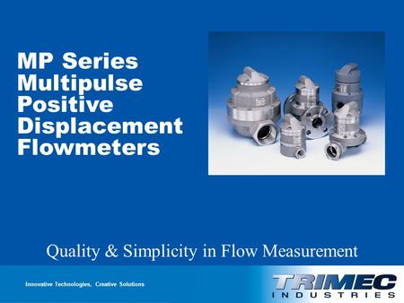 Multipulse Positive Displacement Flowmeters Quality & Simplicity in Flow Measurement Innovative Technologies, Creative Solutions MP Series Multipulse Positive.