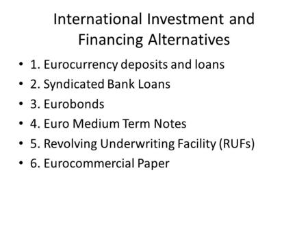 International Investment and Financing Alternatives 1. Eurocurrency deposits and loans 2. Syndicated Bank Loans 3. Eurobonds 4. Euro Medium Term Notes.