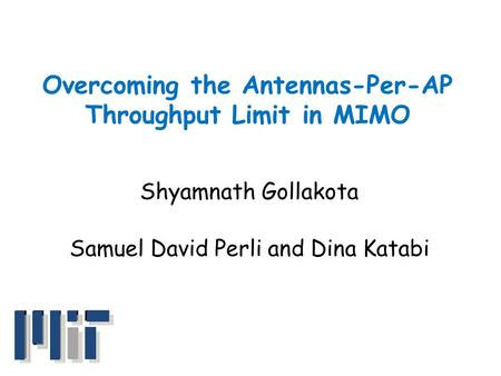 Overcoming the Antennas-Per-AP Throughput Limit in MIMO Shyamnath Gollakota Samuel David Perli and Dina Katabi.