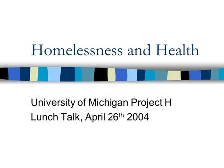Homelessness and Health University of Michigan Project H Lunch Talk, April 26 th 2004.