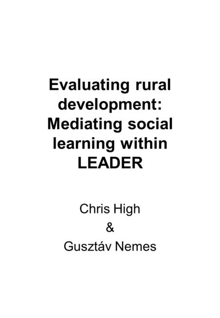 Evaluating rural development: Mediating social learning within LEADER Chris High & Gusztáv Nemes.