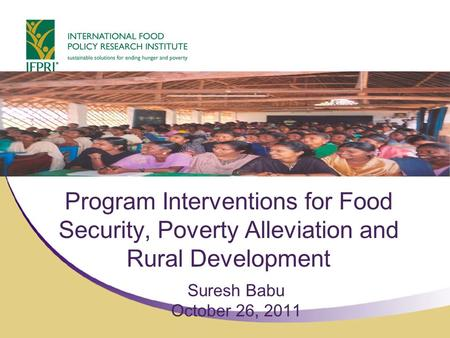 Program Interventions for Food Security, Poverty Alleviation and Rural Development Suresh Babu October 26, 2011.