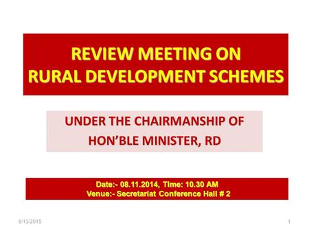 REVIEW MEETING ON RURAL DEVELOPMENT SCHEMES UNDER THE CHAIRMANSHIP OF HON'BLE MINISTER, RD Date:- 08.11.2014, Time: 10.30 AM Venue:- Secretariat Conference.