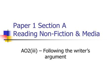 Paper 1 Section A Reading Non-Fiction & Media AO2(iii) – Following the writer's argument.