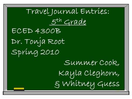 Travel Journal Entries: 5 th Grade ECED 4300B Dr. Tonja Root Spring 2010 Summer Cook, Kayla Cleghorn, & Whitney Guess.