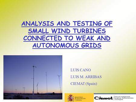 ANALYSIS AND TESTING OF SMALL WIND TURBINES CONNECTED TO WEAK AND AUTONOMOUS GRIDS LUIS CANO LUIS M. ARRIBAS CIEMAT (Spain)