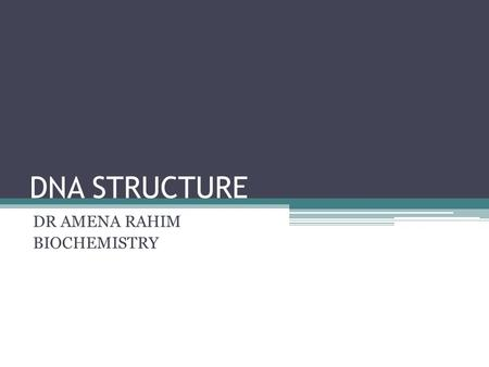 DNA STRUCTURE DR AMENA RAHIM BIOCHEMISTRY. Nucleic acids are required for the storage and expression of genetic information. There are two chemically.