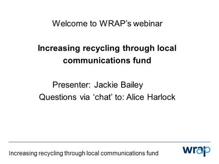 Increasing recycling through local communications fund Welcome to WRAP's webinar Increasing recycling through local communications fund Presenter: Jackie.