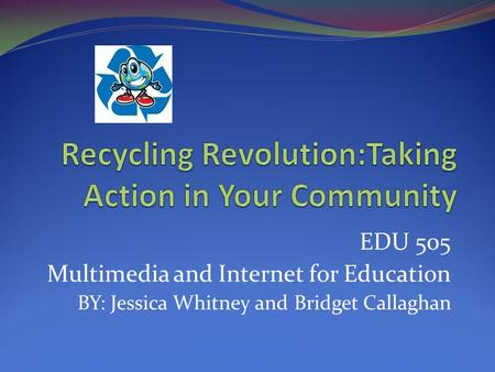 EDU 505 Multimedia and Internet for Education BY: Jessica Whitney and Bridget Callaghan.