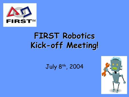 FIRST Robotics Kick-off Meeting! July 8 th, 2004.