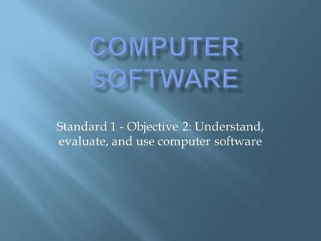 Standard 1 - Objective 2: Understand, evaluate, and use computer software.