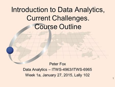 1 Peter Fox Data Analytics – ITWS-4963/ITWS-6965 Week 1a, January 27, 2015, Lally 102 Introduction to Data Analytics, Current Challenges. Course Outline.