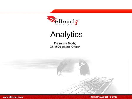 Thursday, August 13, 2015 Prasanna Mody, Chief Operating Officer Analytics Thursday, August 13, 2015 www.eBrandz.com.