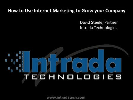 How to Use Internet Marketing to Grow your Company David Steele, Partner Intrada Technologies.