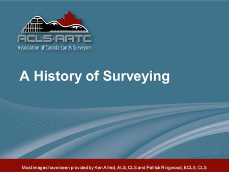 Most images have been provided by Ken Allred, ALS, CLS and Patrick Ringwood, BCLS, CLS A History of Surveying.